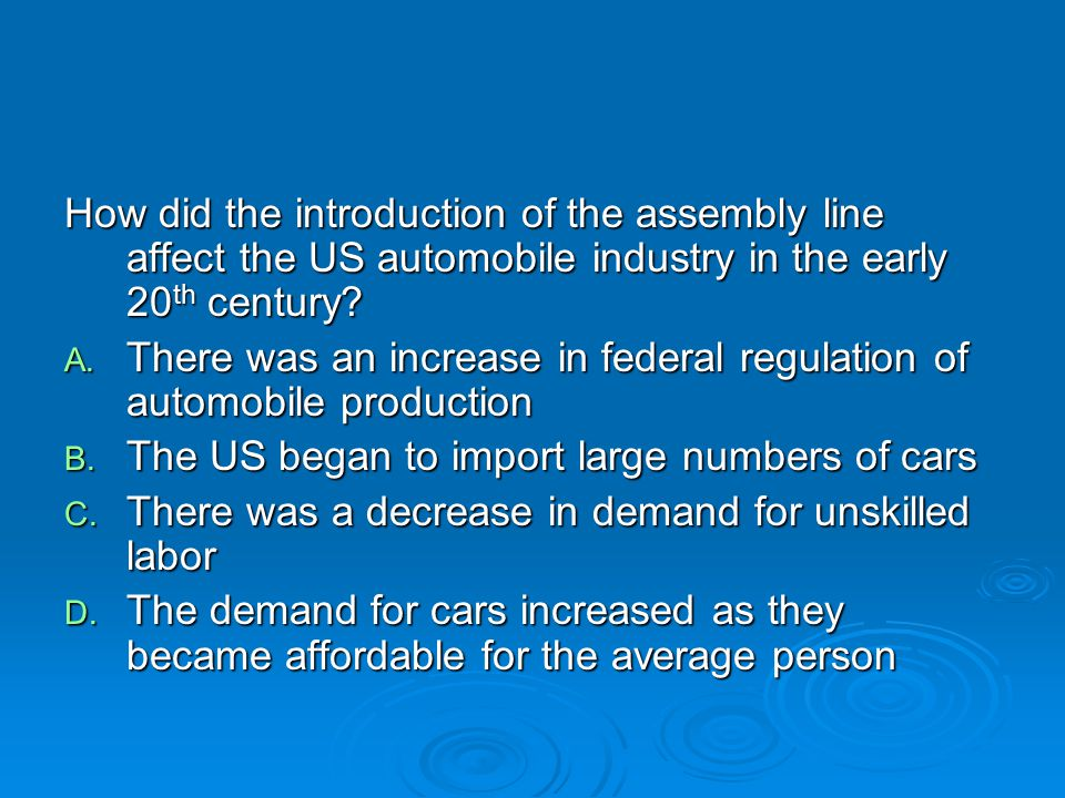 How did the introduction of the assembly line affect the US automobile industry in the early 20 th century? A. There was an increase in federal regula