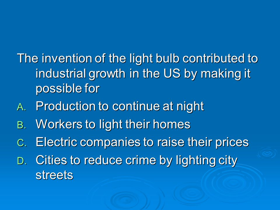 The invention of the light bulb contributed to industrial growth in the US by making it possible for A. Production to continue at night B. Workers to