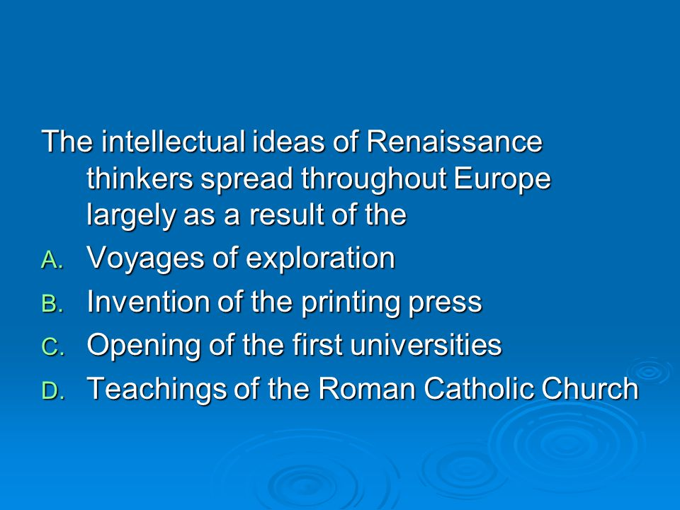 The intellectual ideas of Renaissance thinkers spread throughout Europe largely as a result of the A. Voyages of exploration B. Invention of the print