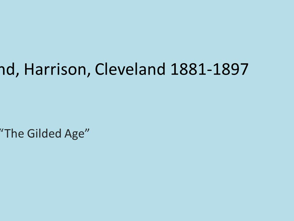 13. Garfield, Arthur, Cleveland, Harrison, Cleveland 1881-1897 The Gilded Age