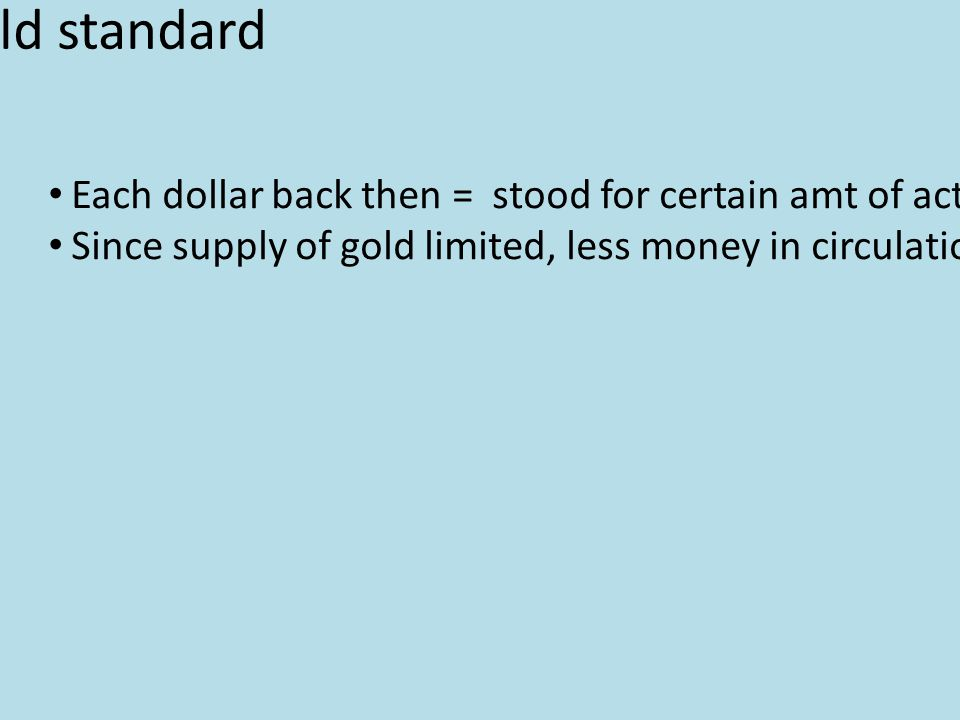 The Gold standard Each dollar back then = stood for certain amt of actual gold backed by gov't Since supply of gold limited, less money in circulation, which should prevent inflation Farmers' Troubles