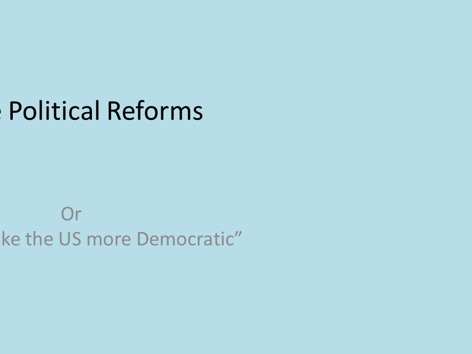 Progressive Political Reforms Or How to make the US more Democratic
