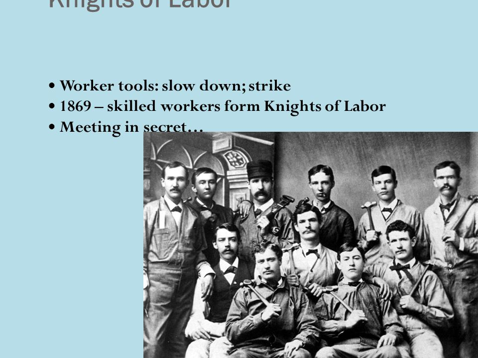 Knights of Labor Worker tools: slow down; strike 1869 – skilled workers form Knights of Labor Meeting in secret…