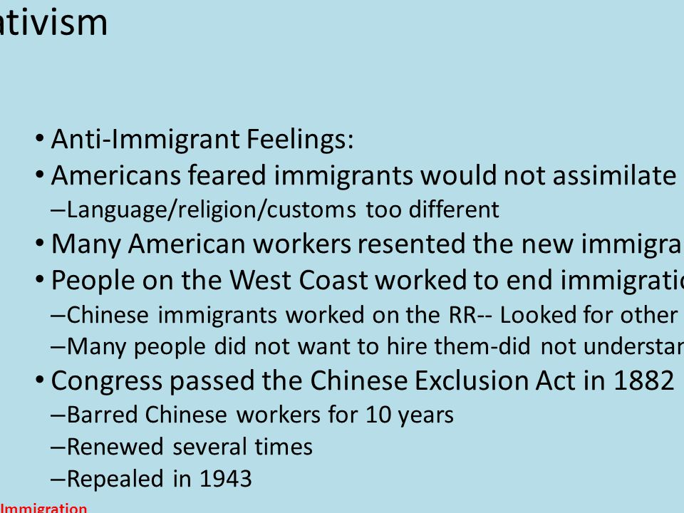 Nativism Anti-Immigrant Feelings: Americans feared immigrants would not assimilate – Language/religion/customs too different Many American workers resented the new immigrants---took jobs for low pay People on the West Coast worked to end immigration from China – Chinese immigrants worked on the RR-- Looked for other jobs after RR completed – Many people did not want to hire them-did not understand the Chinese culture Congress passed the Chinese Exclusion Act in 1882 – Barred Chinese workers for 10 years – Renewed several times – Repealed in 1943 Immigration