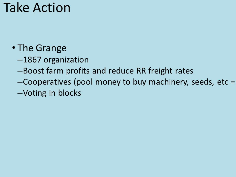 Farmers Take Action The Grange – 1867 organization – Boost farm profits and reduce RR freight rates – Cooperatives (pool money to buy machinery, seeds, etc = wholesale) – Voting in blocks Farmers' Troubles