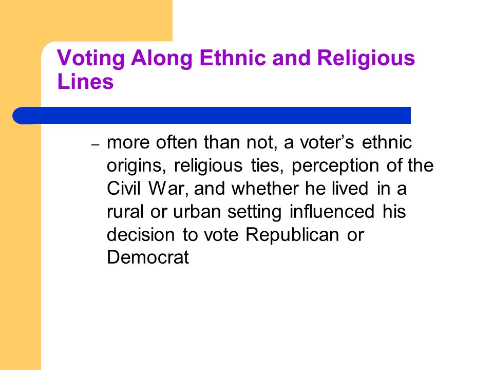 Voting Along Ethnic and Religious Lines – more often than not, a voter's ethnic origins, religious ties, perception of the Civil War, and whether he lived in a rural or urban setting influenced his decision to vote Republican or Democrat
