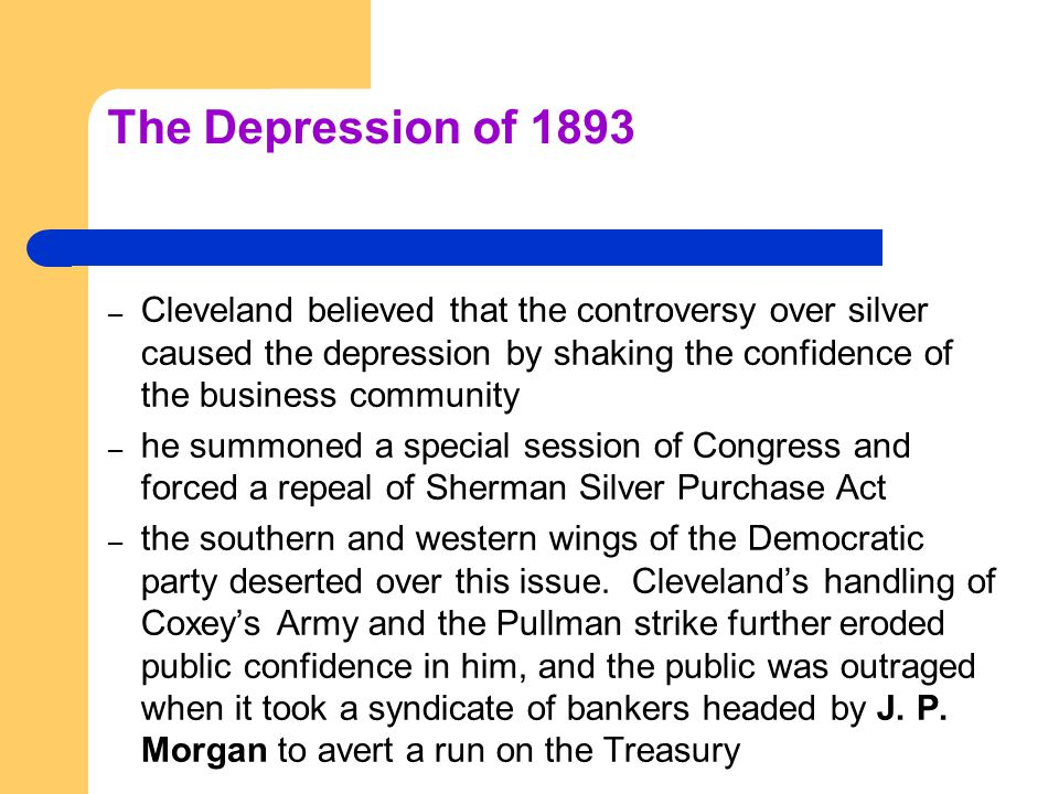 The Depression of 1893 – Cleveland believed that the controversy over silver caused the depression by shaking the confidence of the business community – he summoned a special session of Congress and forced a repeal of Sherman Silver Purchase Act – the southern and western wings of the Democratic party deserted over this issue.