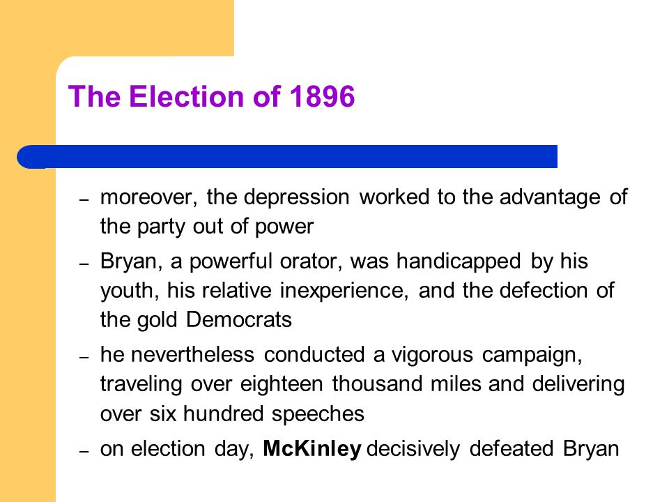 The Election of 1896 – moreover, the depression worked to the advantage of the party out of power – Bryan, a powerful orator, was handicapped by his youth, his relative inexperience, and the defection of the gold Democrats – he nevertheless conducted a vigorous campaign, traveling over eighteen thousand miles and delivering over six hundred speeches – on election day, McKinley decisively defeated Bryan