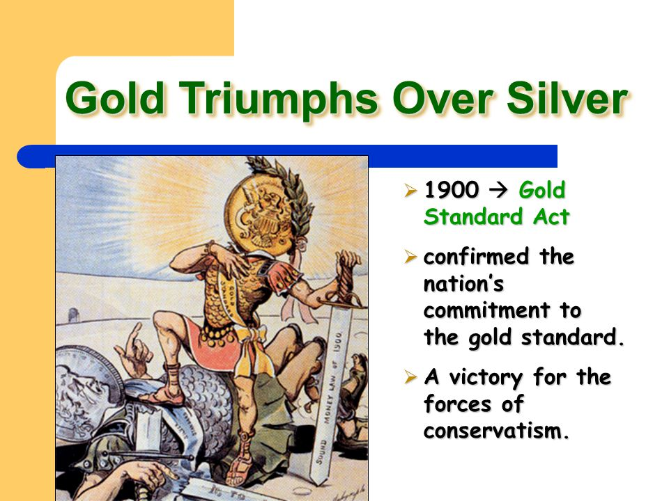 Gold Triumphs Over Silver  1900  Gold Standard Act  confirmed the nation's commitment to the gold standard.