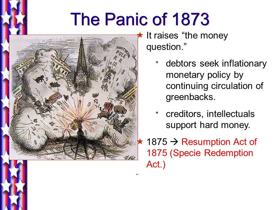 The Panic of 1873  It raises the money question. * debtors seek inflationary monetary policy by continuing circulation of greenbacks.