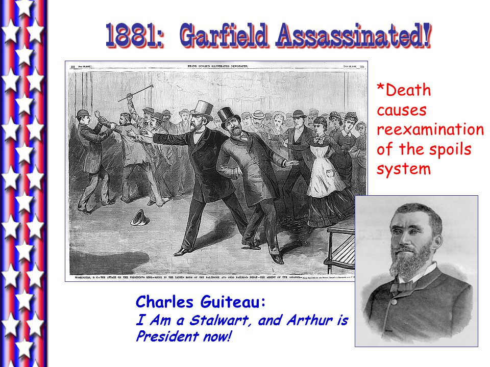 1881: Garfield Assassinated. Charles Guiteau: I Am a Stalwart, and Arthur is President now.