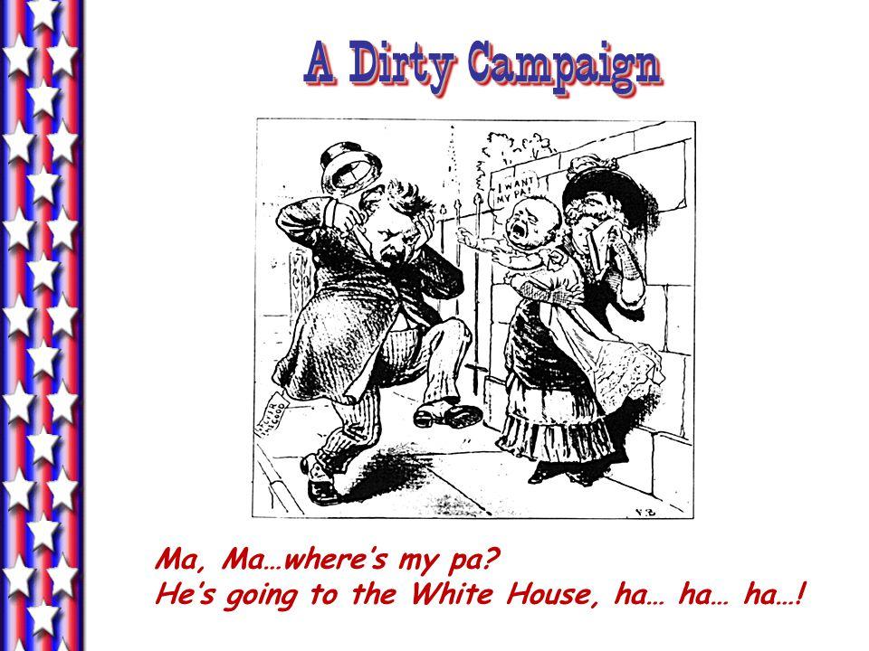 A Dirty Campaign Ma, Ma…where's my pa He's going to the White House, ha… ha… ha…!
