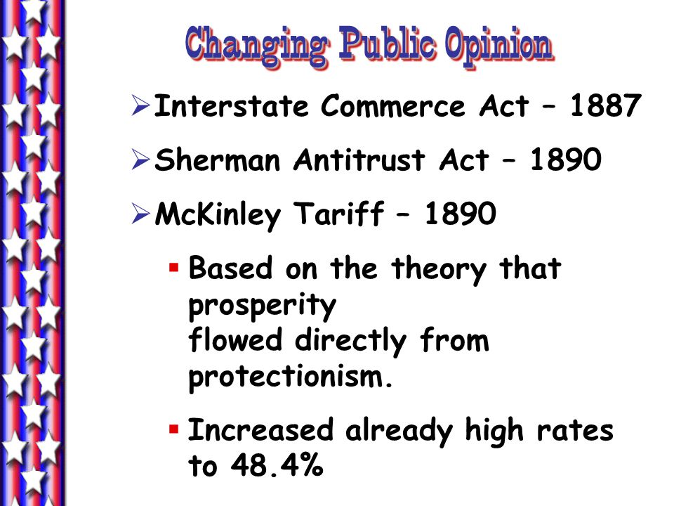 Changing Public Opinion  Interstate Commerce Act – 1887  Sherman Antitrust Act – 1890  McKinley Tariff – 1890  Based on the theory that prosperity flowed directly from protectionism.