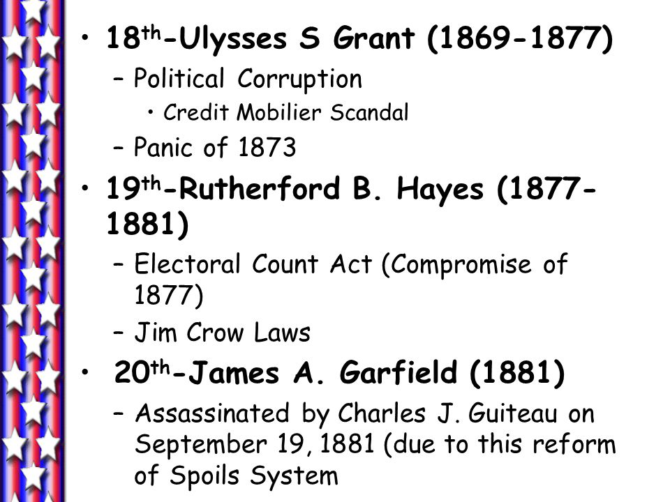 18 th -Ulysses S Grant (1869-1877) –Political Corruption Credit Mobilier Scandal –Panic of 1873 19 th -Rutherford B.