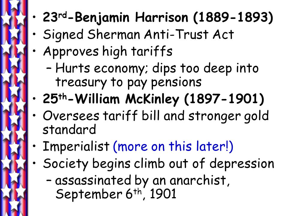 23 rd -Benjamin Harrison (1889-1893) Signed Sherman Anti-Trust Act Approves high tariffs –Hurts economy; dips too deep into treasury to pay pensions 25 th -William McKinley (1897-1901) Oversees tariff bill and stronger gold standard Imperialist (more on this later!) Society begins climb out of depression –assassinated by an anarchist, September 6 th, 1901