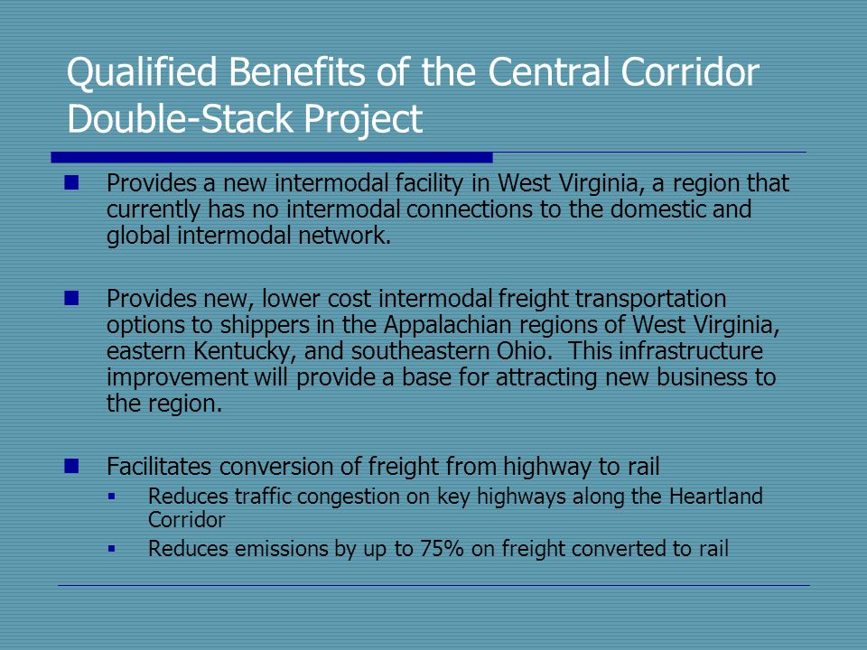 Qualified Benefits of the Central Corridor Double-Stack Project Provides a new intermodal facility in West Virginia, a region that currently has no in