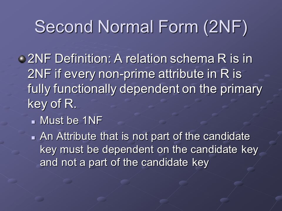 Second Normal Form (2NF) 2NF Definition: A relation schema R is in 2NF if every non-prime attribute in R is fully functionally dependent on the primary key of R.