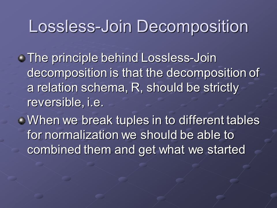 Lossless-Join Decomposition The principle behind Lossless-Join decomposition is that the decomposition of a relation schema, R, should be strictly reversible, i.e.