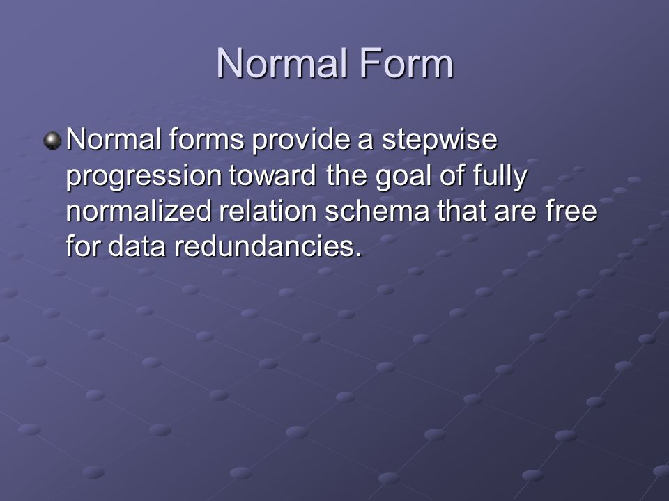 First Normal Form (1NF) 1NF definition: A schema R is in 1NF only when the attributes comprising the schema are atomic and single-valued No Multi-valued attributes No Multi-valued attributes No composite attributes No composite attributes No repeating groups (2 columns can not store similar information) No repeating groups (2 columns can not store similar information) Can't have a Null Attribute Can't have a Null Attribute Must have a Primary Key Must have a Primary Key