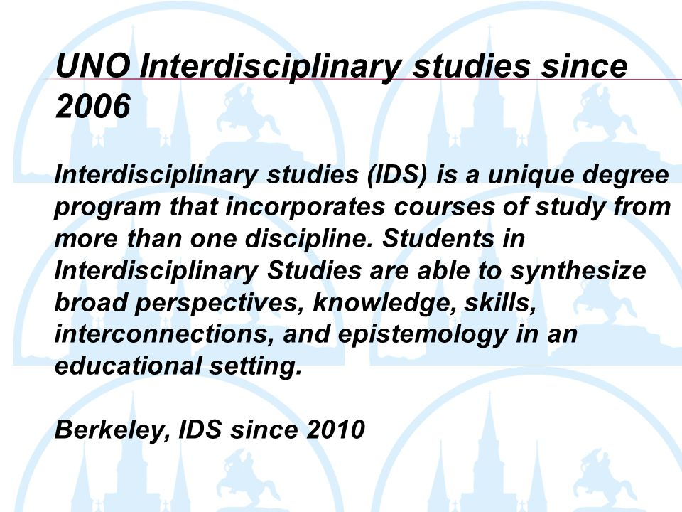 UNO Interdisciplinary studies since 2006 Interdisciplinary studies (IDS) is a unique degree program that incorporates courses of study from more than one discipline.