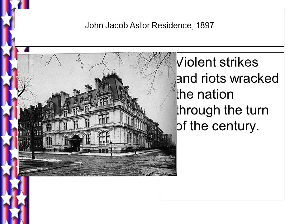 John Jacob Astor Residence, 1897 Violent strikes and riots wracked the nation through the turn of the century.