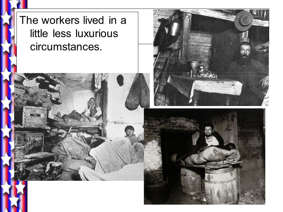 The workers lived in a little less luxurious circumstances.