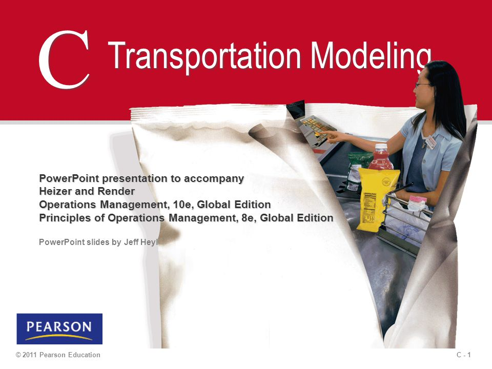 C - 2 © 2011 Pearson Education Outline  Transportation Modeling  Developing an Initial Solution  The Northwest-Corner Rule  The Intuitive Lowest-Cost Method  The Stepping-Stone Method  Special Issues in Modeling  Demand Not Equal to Supply  Degeneracy