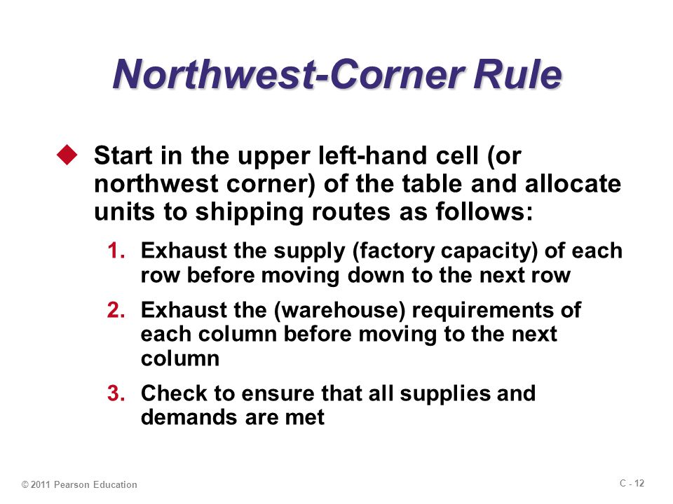 C - 12 © 2011 Pearson Education Northwest-Corner Rule  Start in the upper left-hand cell (or northwest corner) of the table and allocate units to shipping routes as follows: 1.Exhaust the supply (factory capacity) of each row before moving down to the next row 2.Exhaust the (warehouse) requirements of each column before moving to the next column 3.Check to ensure that all supplies and demands are met