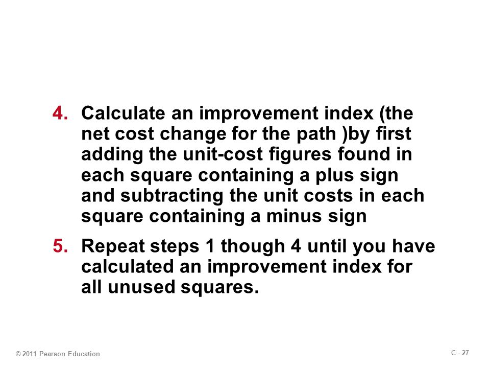 C - 27 © 2011 Pearson Education 4.Calculate an improvement index (the net cost change for the path )by first adding the unit-cost figures found in each square containing a plus sign and subtracting the unit costs in each square containing a minus sign 5.Repeat steps 1 though 4 until you have calculated an improvement index for all unused squares.