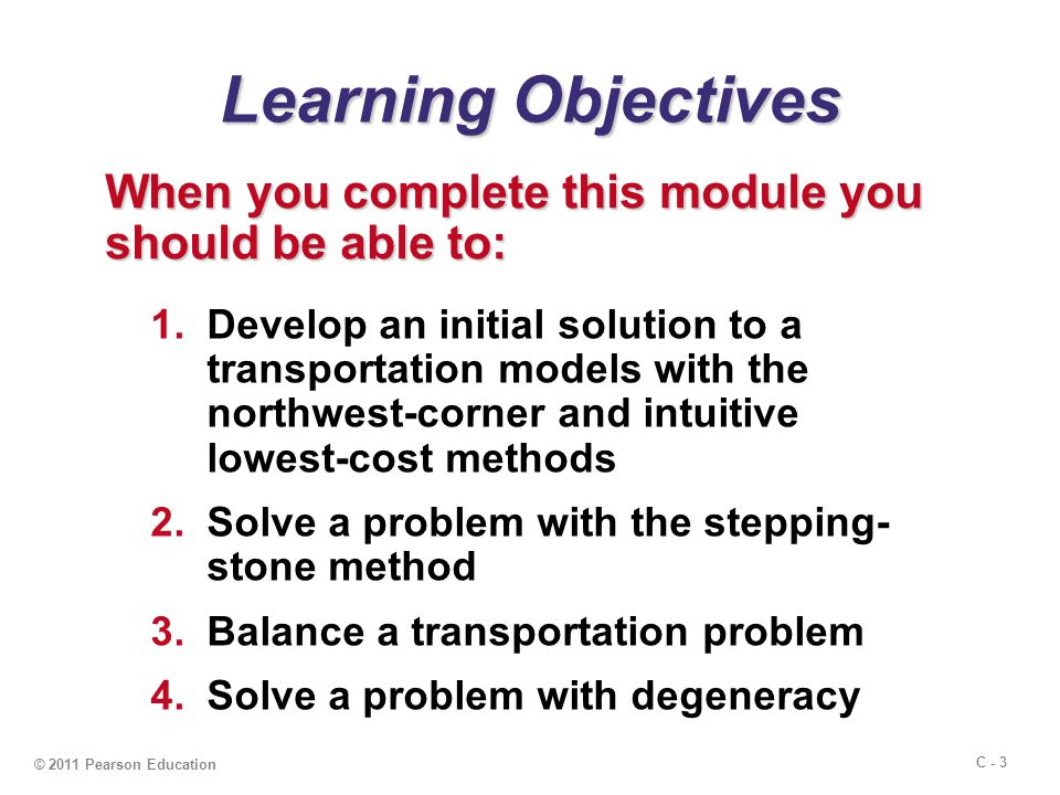 C - 3 © 2011 Pearson Education Learning Objectives When you complete this module you should be able to: 1.Develop an initial solution to a transportation models with the northwest-corner and intuitive lowest-cost methods 2.Solve a problem with the stepping- stone method 3.Balance a transportation problem 4.Solve a problem with degeneracy