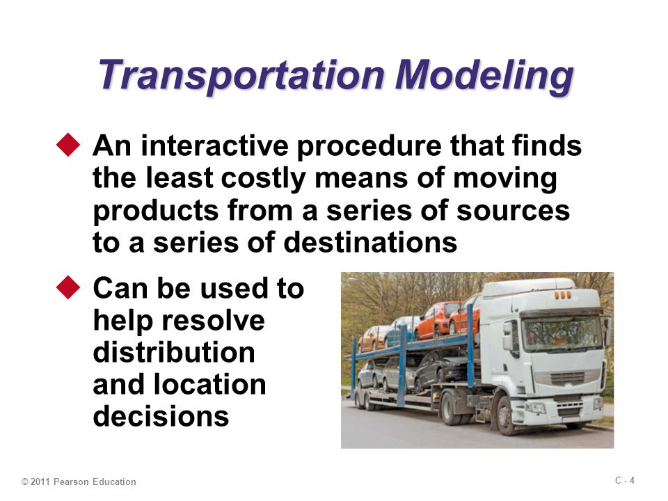 C - 4 © 2011 Pearson Education Transportation Modeling  An interactive procedure that finds the least costly means of moving products from a series of sources to a series of destinations  Can be used to help resolve distribution and location decisions