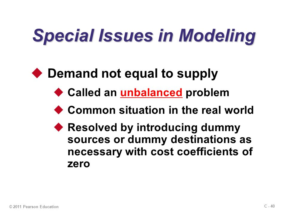 C - 40 © 2011 Pearson Education Special Issues in Modeling  Demand not equal to supply  Called an unbalanced problem  Common situation in the real world  Resolved by introducing dummy sources or dummy destinations as necessary with cost coefficients of zero
