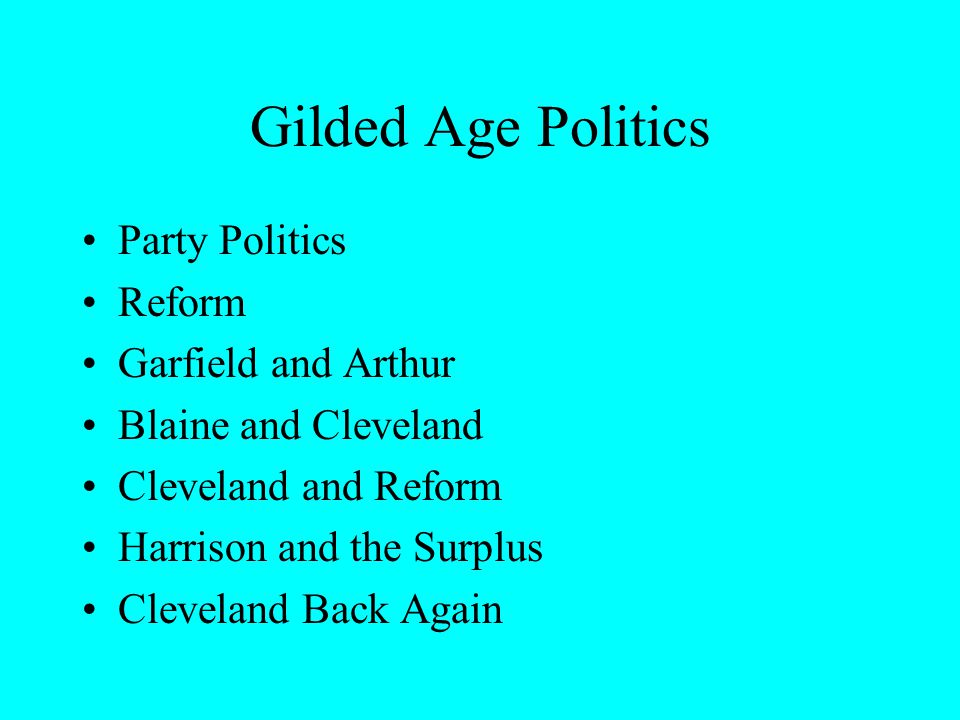 Gilded Age Politics Party Politics Reform Garfield and Arthur Blaine and Cleveland Cleveland and Reform Harrison and the Surplus Cleveland Back Again