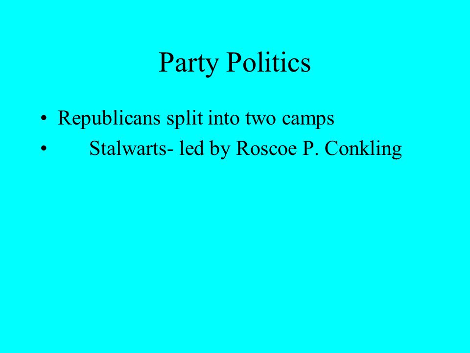 Party Politics Republicans split into two camps Stalwarts- led by Roscoe P. Conkling