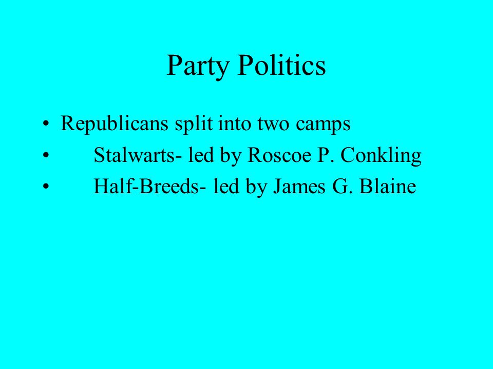 Party Politics Republicans split into two camps Stalwarts- led by Roscoe P.