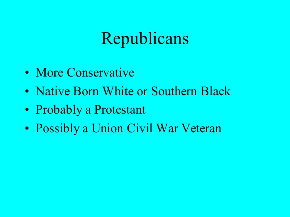 Republicans More Conservative Native Born White or Southern Black Probably a Protestant Possibly a Union Civil War Veteran