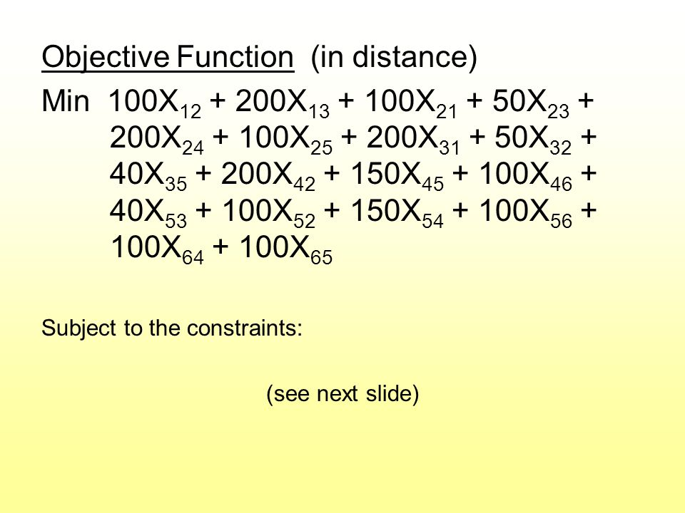 Objective Function (in distance) Min 100X 12 + 200X 13 + 100X 21 + 50X 23 + 200X 24 + 100X 25 + 200X 31 + 50X 32 + 40X 35 + 200X 42 + 150X 45 + 100X 46 + 40X 53 + 100X 52 + 150X 54 + 100X 56 + 100X 64 + 100X 65 Subject to the constraints: (see next slide)