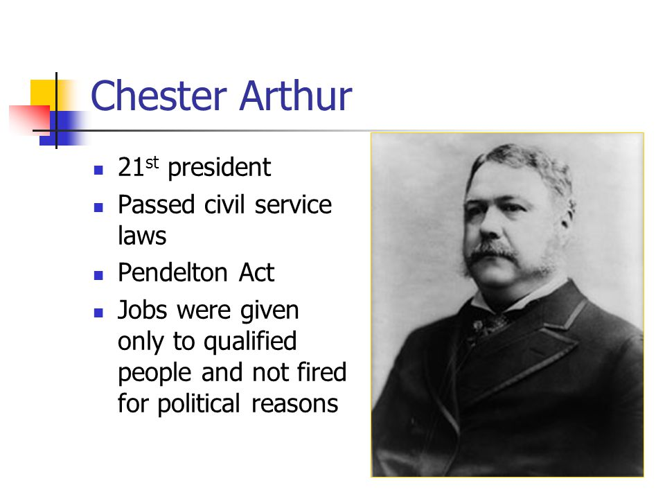 Chester Arthur 21 st president Passed civil service laws Pendelton Act Jobs were given only to qualified people and not fired for political reasons