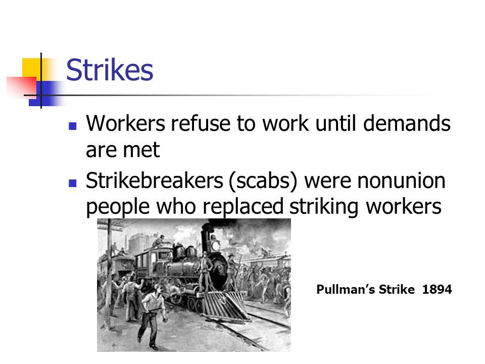 Strikes Workers refuse to work until demands are met Strikebreakers (scabs) were nonunion people who replaced striking workers Pullman's Strike 1894