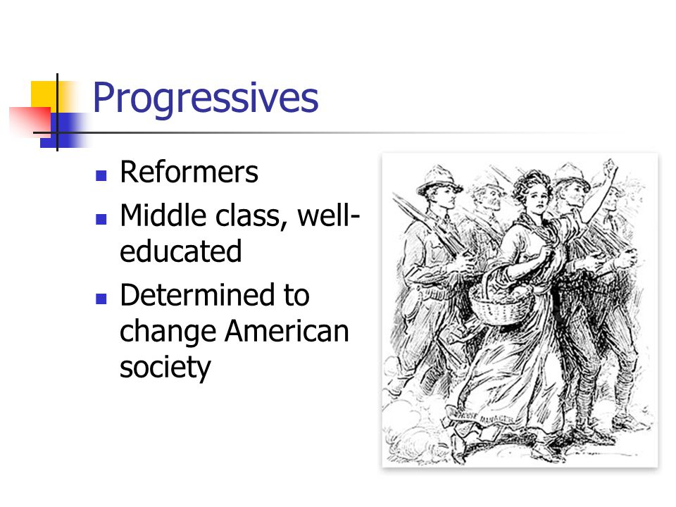 Progressives Reformers Middle class, well- educated Determined to change American society