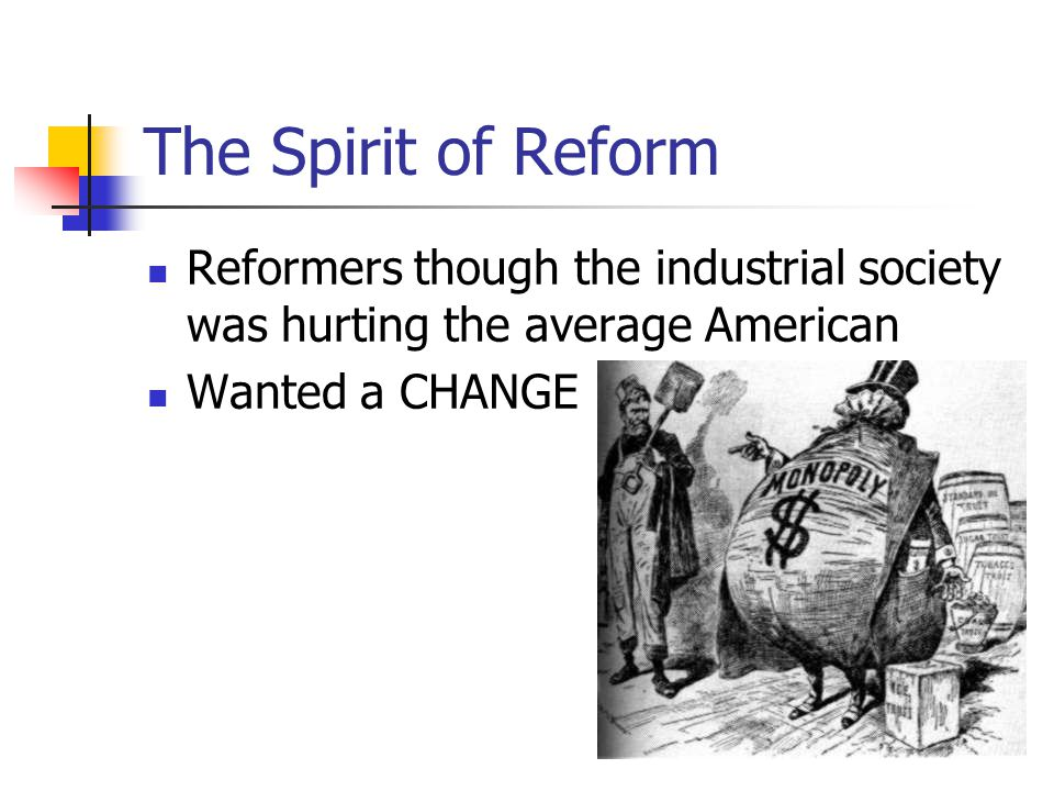 The Spirit of Reform Reformers though the industrial society was hurting the average American Wanted a CHANGE