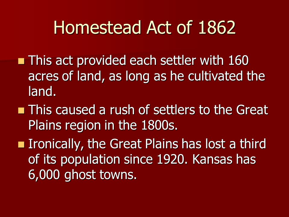 Homestead Act of 1862 This act provided each settler with 160 acres of land, as long as he cultivated the land.