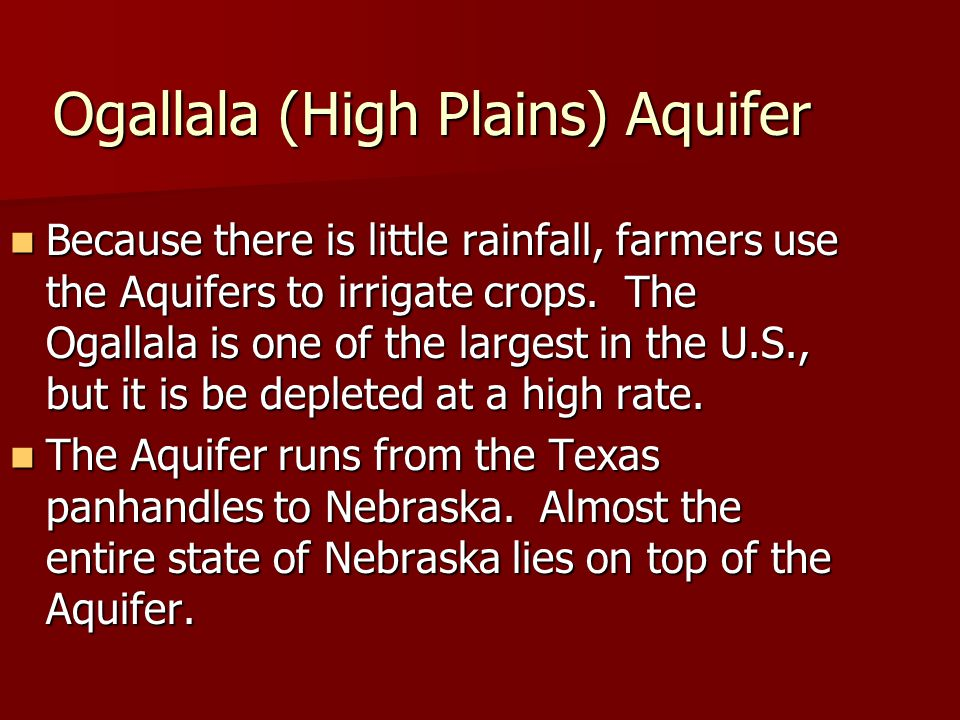 Ogallala (High Plains) Aquifer Because there is little rainfall, farmers use the Aquifers to irrigate crops. The Ogallala is one of the largest in the