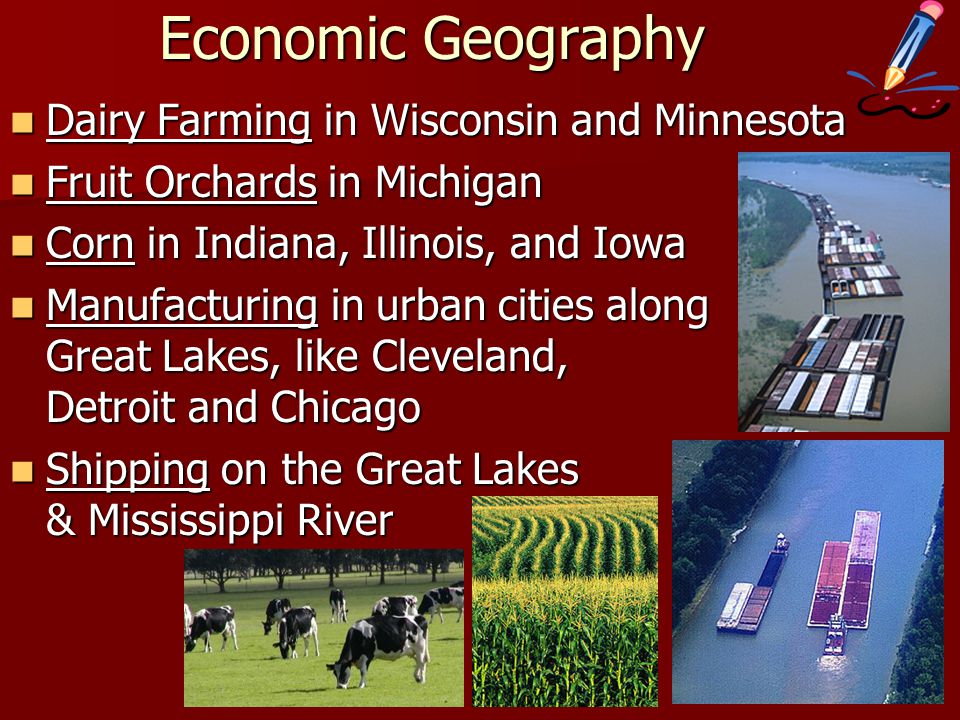 Economic Geography Dairy Farming in Wisconsin and Minnesota Dairy Farming in Wisconsin and Minnesota Fruit Orchards in Michigan Fruit Orchards in Michigan Corn in Indiana, Illinois, and Iowa Corn in Indiana, Illinois, and Iowa Manufacturing in urban cities along Great Lakes, like Cleveland, Detroit and Chicago Manufacturing in urban cities along Great Lakes, like Cleveland, Detroit and Chicago Shipping on the Great Lakes & Mississippi River Shipping on the Great Lakes & Mississippi River