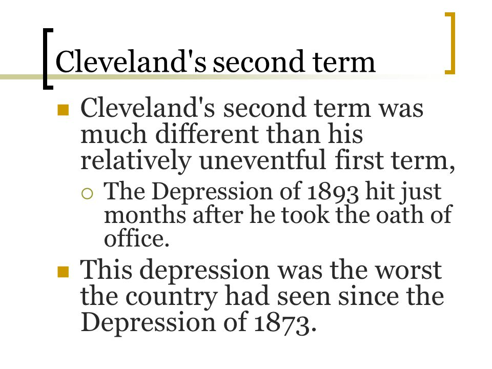 Cleveland's second term Cleveland's second term was much different than his relatively uneventful first term,  The Depression of 1893 hit just months