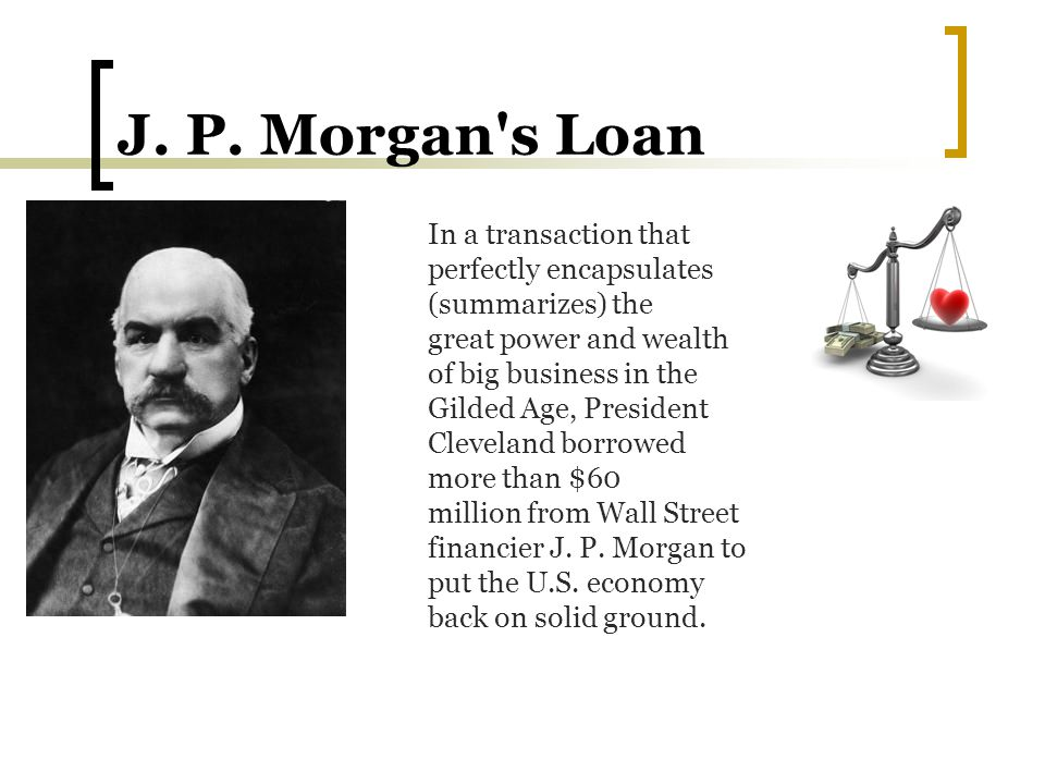 J. P. Morgan's Loan In a transaction that perfectly encapsulates (summarizes) the great power and wealth of big business in the Gilded Age, President