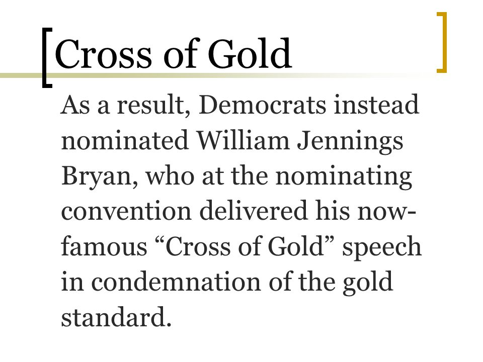 """Cross of Gold As a result, Democrats instead nominated William Jennings Bryan, who at the nominating convention delivered his now- famous """"Cross of Go"""