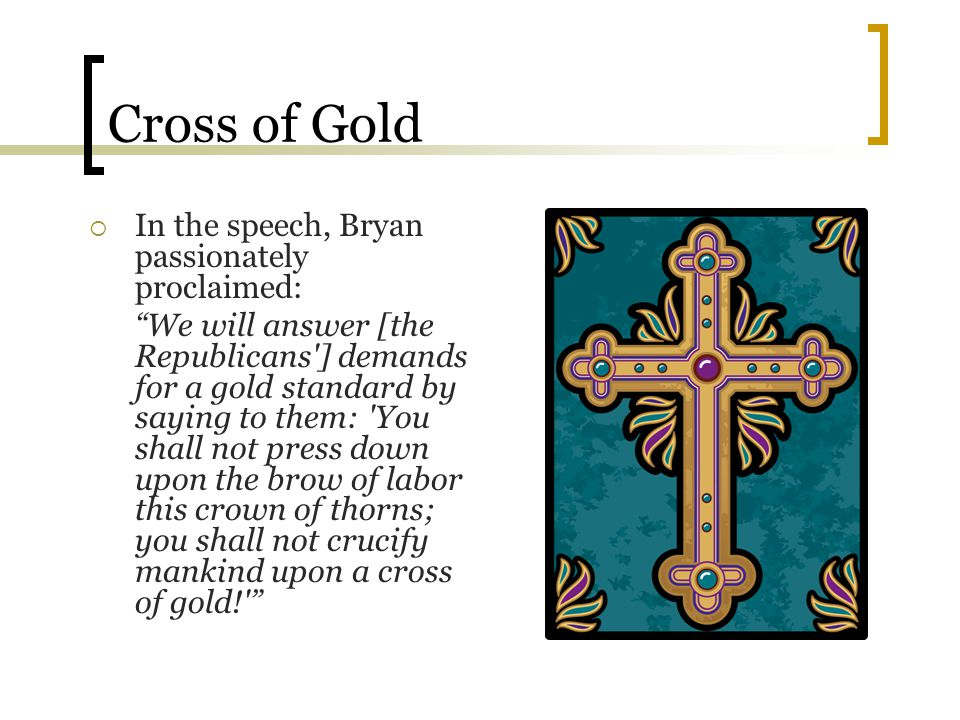 """Cross of Gold  In the speech, Bryan passionately proclaimed: """"We will answer [the Republicans'] demands for a gold standard by saying to them: 'You s"""