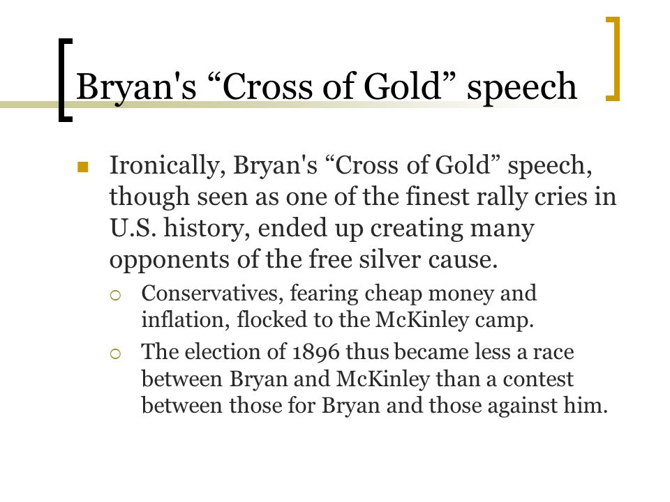 """Bryan's """"Cross of Gold"""" speech Ironically, Bryan's """"Cross of Gold"""" speech, though seen as one of the finest rally cries in U.S. history, ended up crea"""