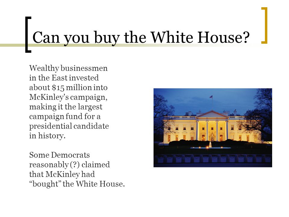 Can you buy the White House? Wealthy businessmen in the East invested about $15 million into McKinley's campaign, making it the largest campaign fund